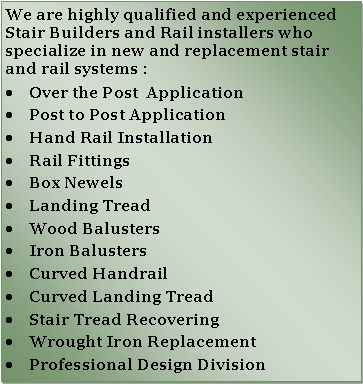 Text Box: We are highly qualified and experienced Stair Builders and Rail installers who  specialize in new and replacement stair and rail systems :
