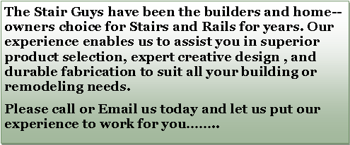 Text Box: The Stair Guys have been the builders and home--owners choice for Stairs and Rails for years. Our experience enables us to assist you in superior product selection, expert creative design , and durable fabrication to suit all your building or remodeling needs.